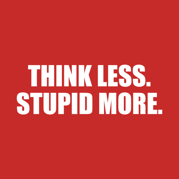 Think Less Stupid More