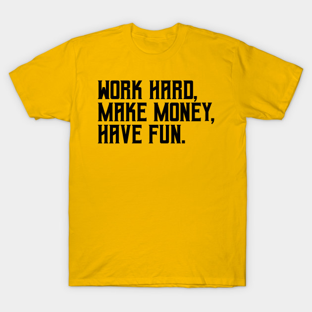 Work hard, make money, have fun
