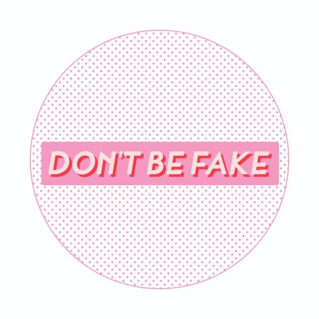 DON'T BE FAKE