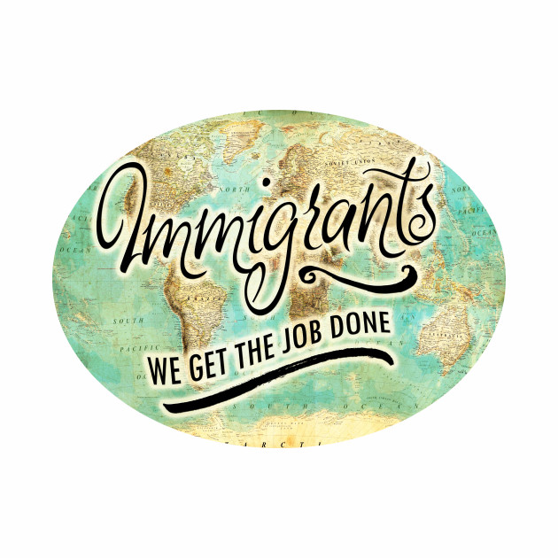 IMMIGRANTS: WE GET THE JOB DONE!