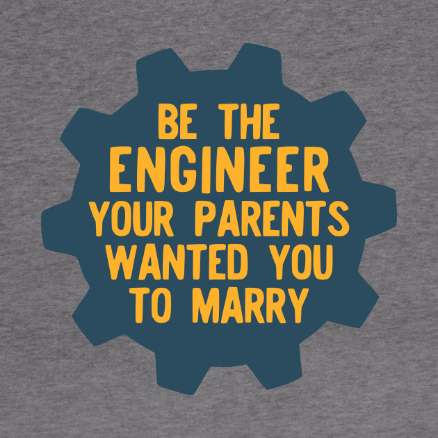 Be the Engineer your parents wanted you to marry