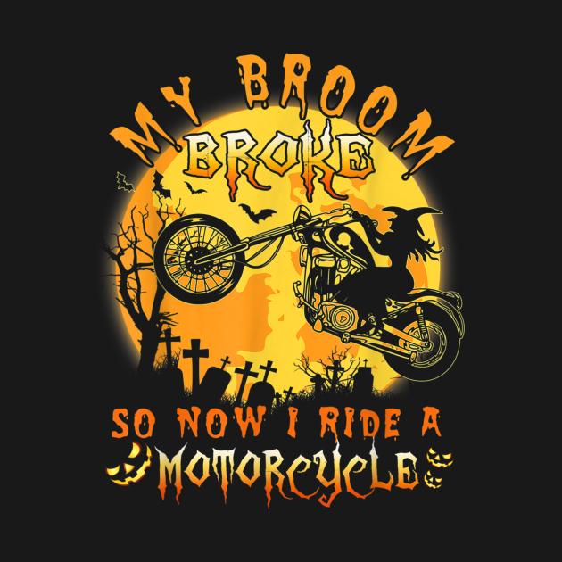 My Broom Broke So Now I Ride A Motorcycle Halloween Gift Tee T-Shirt