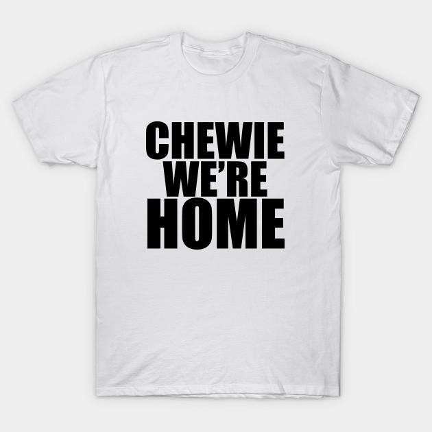 32804c6a CHEWIE WE'RE HOME - Chewbacca - T-Shirt   TeePublic
