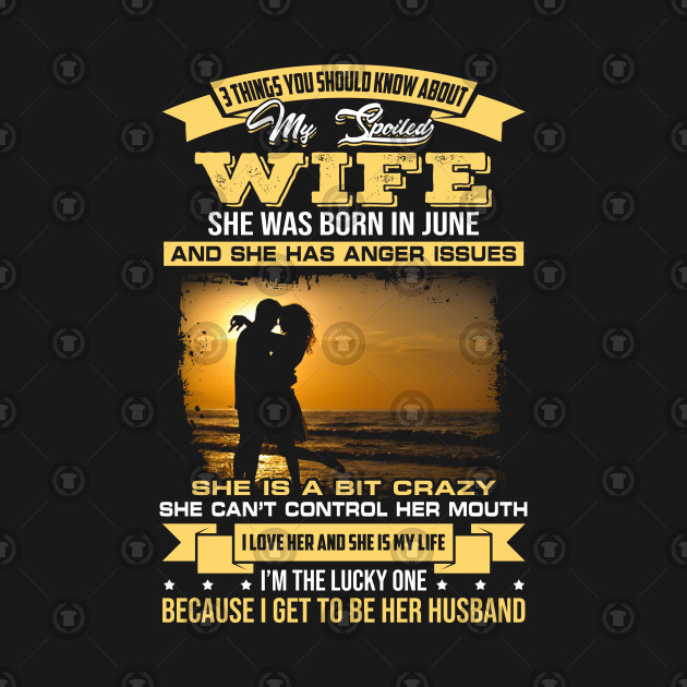I love my crazy spoiled Wife she was born in June