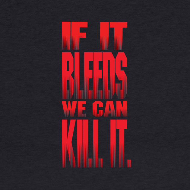 If It Bleeds, We Can Kill it.