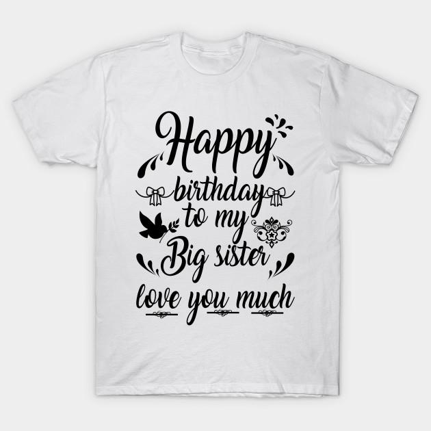 Birthday Tshirt Happy To My Big Sister Love You Much T Shirt