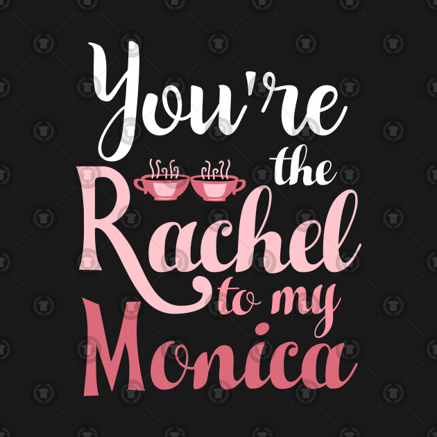 Friends. You're the Rachel to my Monica