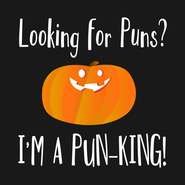 Looking For Puns I M A Pun King Funny Pumpkin Pun