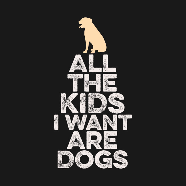 All The Kids I Want Are Dogs