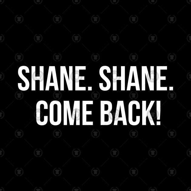 Shane. Shane. Come back! | 100 most famous quotes from American films
