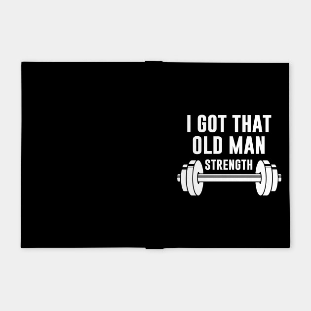 Gym Old Man I Got That Old Man Strength