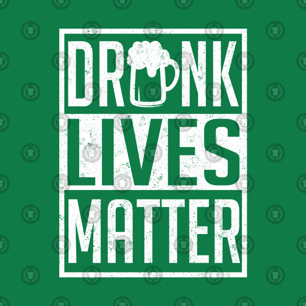 Funny St. Patricks T-shirt Drunk Lives Matter