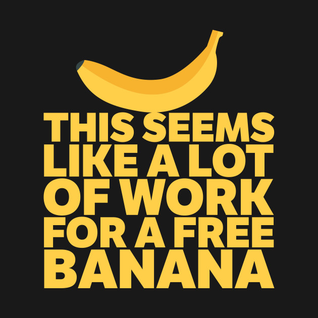 A Lot Of Work For A Free Banana!