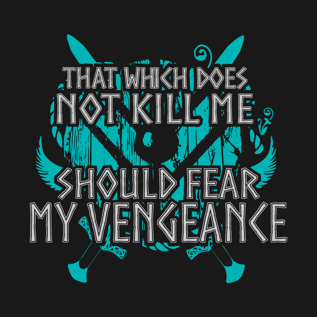 that which does not kill me, should fear my vengeance - shieldmaiden