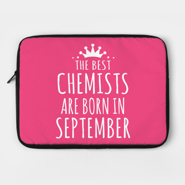 THE BEST CHEMISTS ARE BORN IN