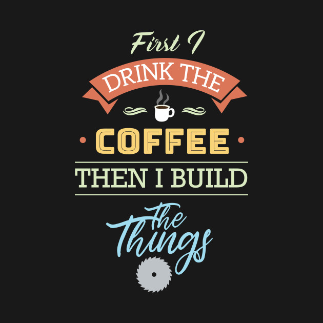 First I Drink Coffee Then I Build Things Quote Textual Saying Cool