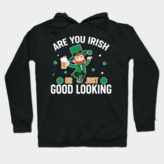 Are You Irish Or Just Good Looking Shirt St. Patrick's Day Paddy Drink Drinking Party Tshirt Gift Tee Hoodie