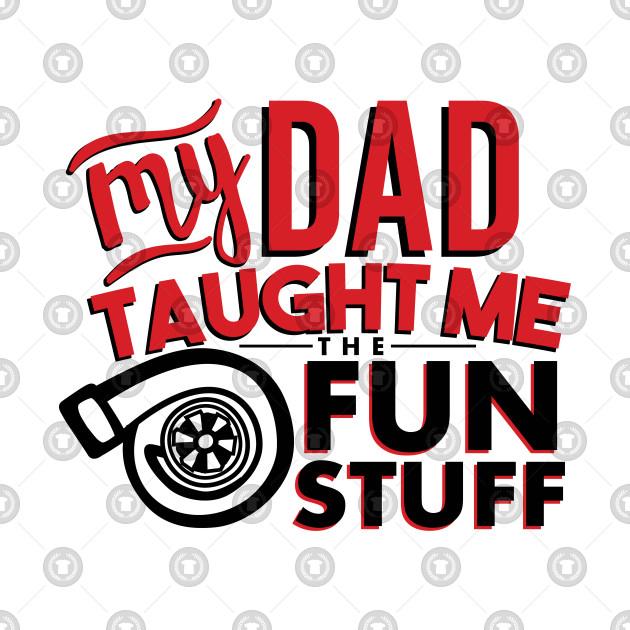 My dad taught me the fun stuff