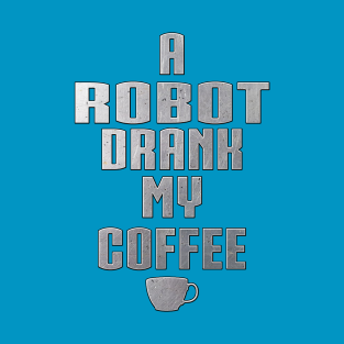 A Robot Drank My Coffee by Basement Mastermind t-shirts