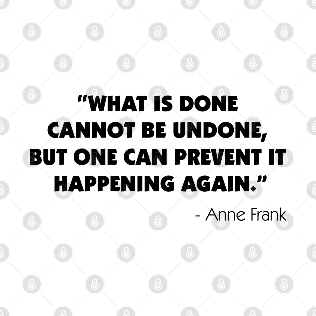 What is Done Cannot be Undone, But One Can Prevent it Happening Again - Anne Frank