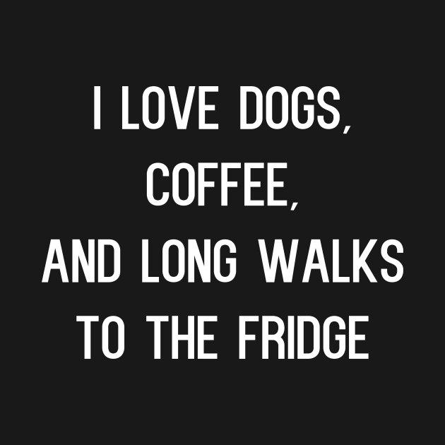 I Love Dogs Coffee and Long Walks to the Fridge