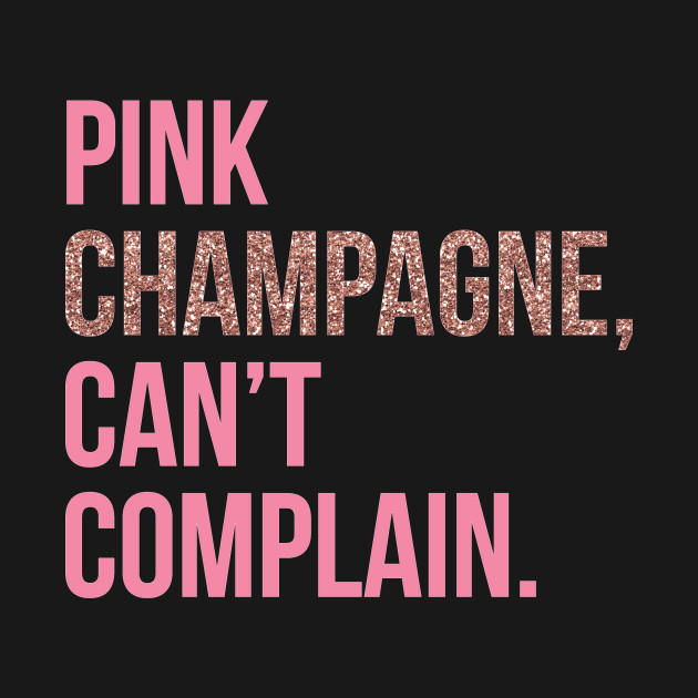 Pink Champagne Can't Complain