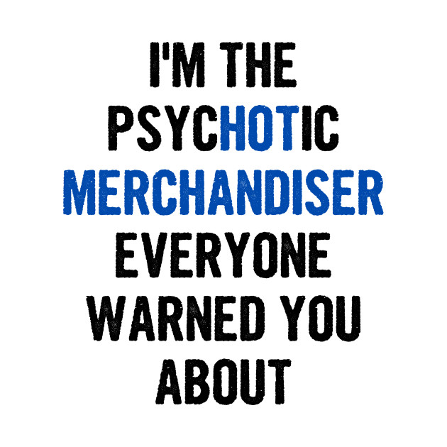 I'm The Psychotic Merchandiser Everyone Warned You About