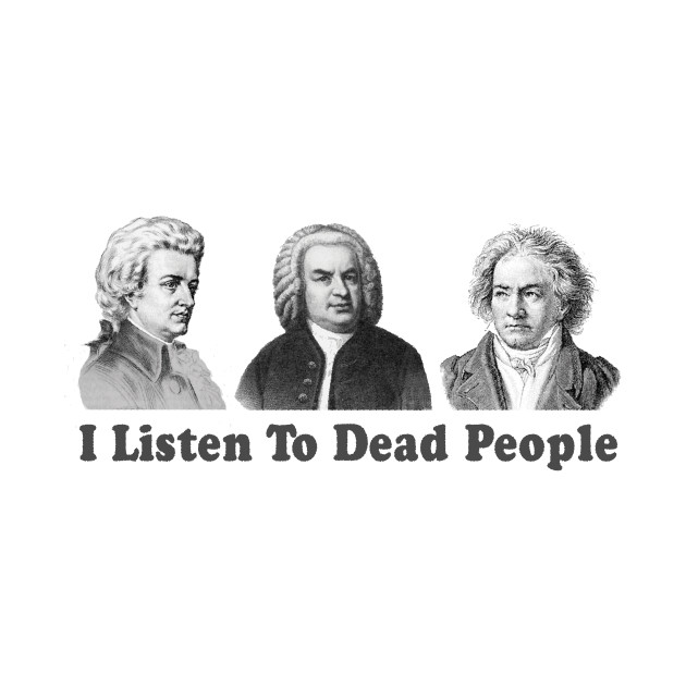 I Listen To Dead People Classical Funny