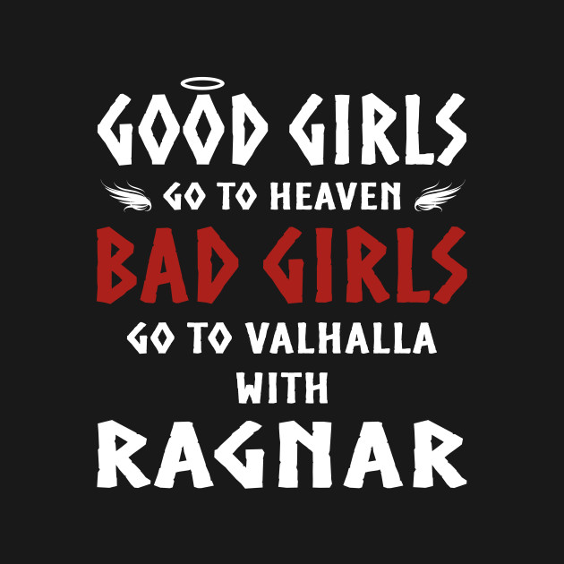 3cc7aec0 Good girls go to heaven Bad girls go to Valhalla with Ragnar Vikings shirts