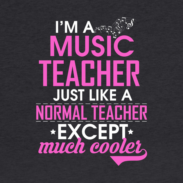 I'm a Music Teacher. Just like a normal teacher, except Much Cooler