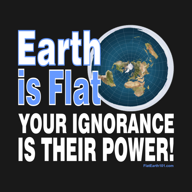 The Earth is Flat - Your Ignorance is their Power!