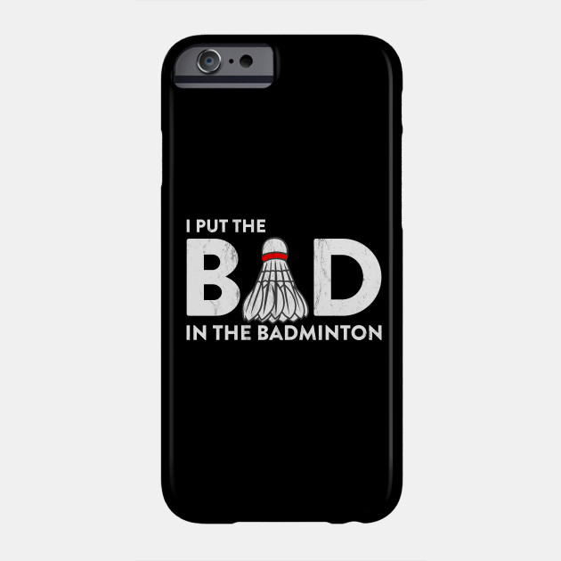 I Put Bad in Badminton T-shirt Funny Gift Father's Day Tee Phone Case