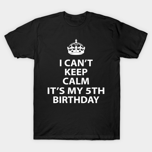aff0c41a9 I Cant Keep Calm Its MY 5TH Birthday - Cant - T-Shirt | TeePublic
