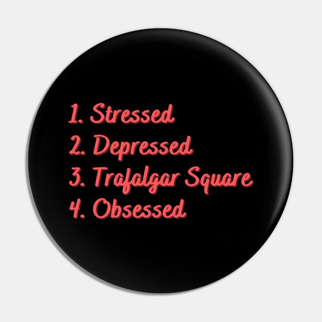 Stressed. Depressed. Trafalgar Square. Obsessed.