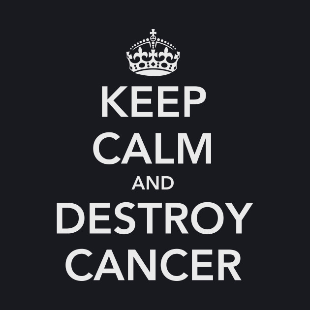 Keep Calm and Destroy Cancer
