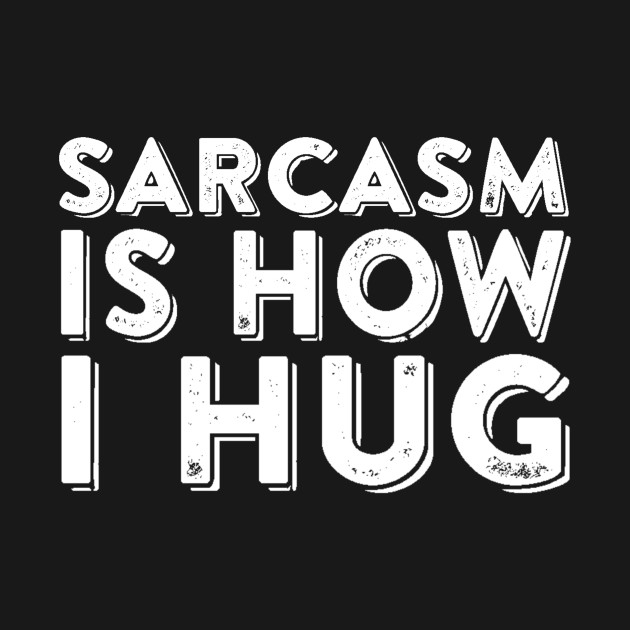 Sarcasm Is How I Hug
