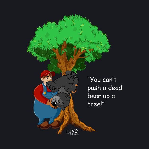 You Can't Push a Dead Bear up a Tree! 2