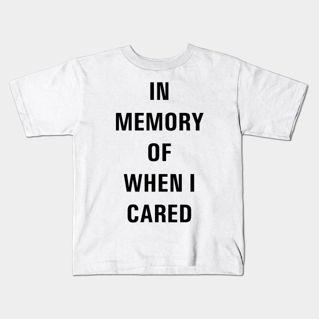 19507dd90 IN MEMORY OF WHEN I CARED - Funny - Kids T-Shirt | TeePublic