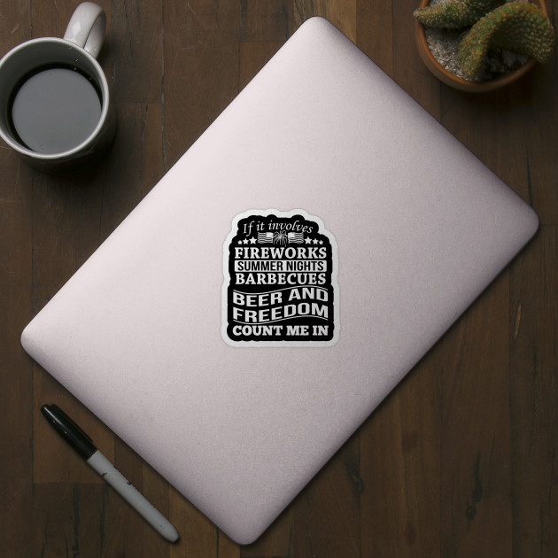 If It Involves Fireworks Summer Nights Barbecues Beer And Freedom Count Me In America Sticker Teepublic