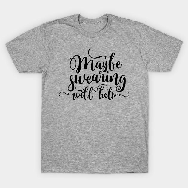 Maybe Swearing Will Help T-Shirt