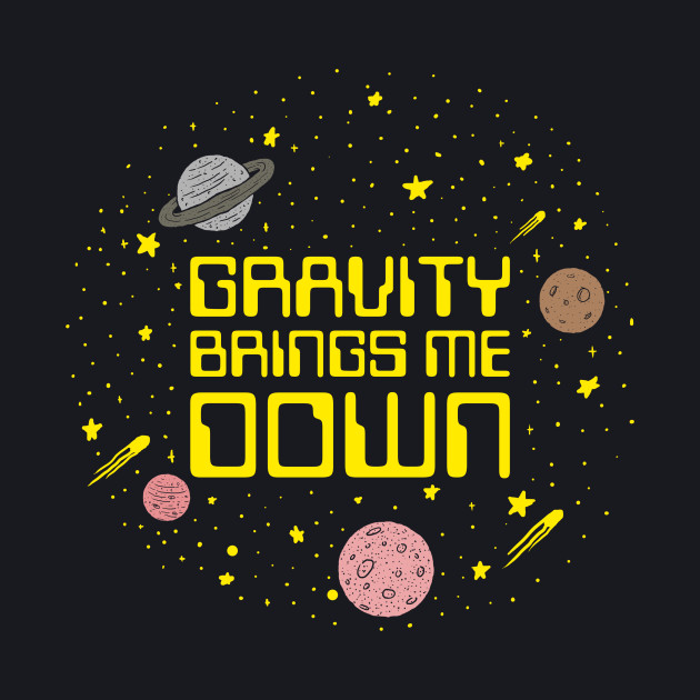 Gravity Brings Me Down
