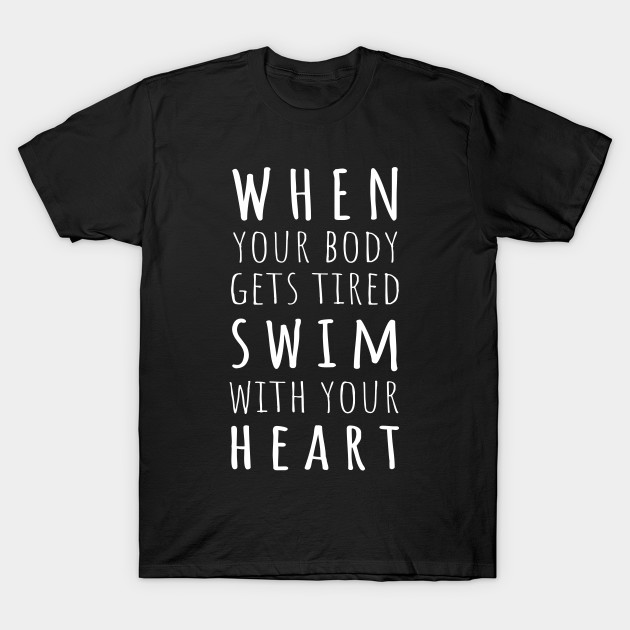 9b36a400 When Your Body Gets Tired Swim With Your Heart - Swim - T-Shirt ...