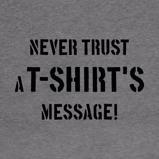 Never Trust A T-Shirt's Message! (Black)