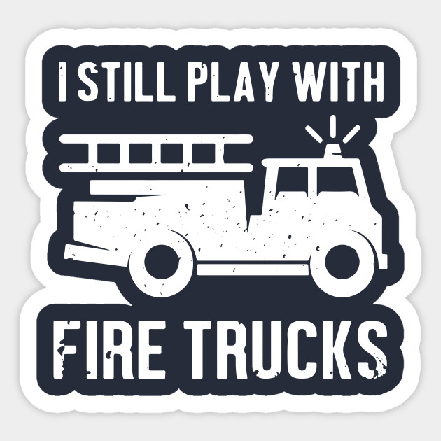I Still Play With Firetrucks Shirt Fire Truck Firefighter Gift