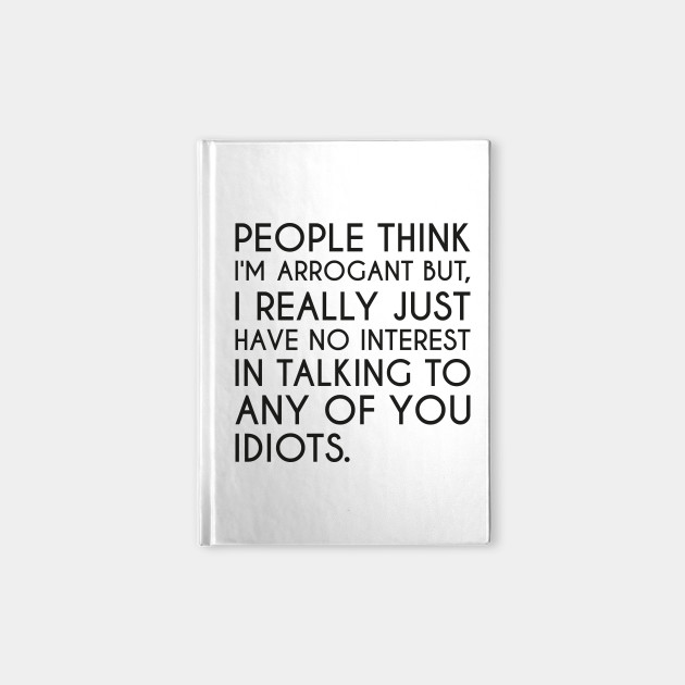 Arrogant Arrogance Funny Arrogant Quote Arrogant Notebook