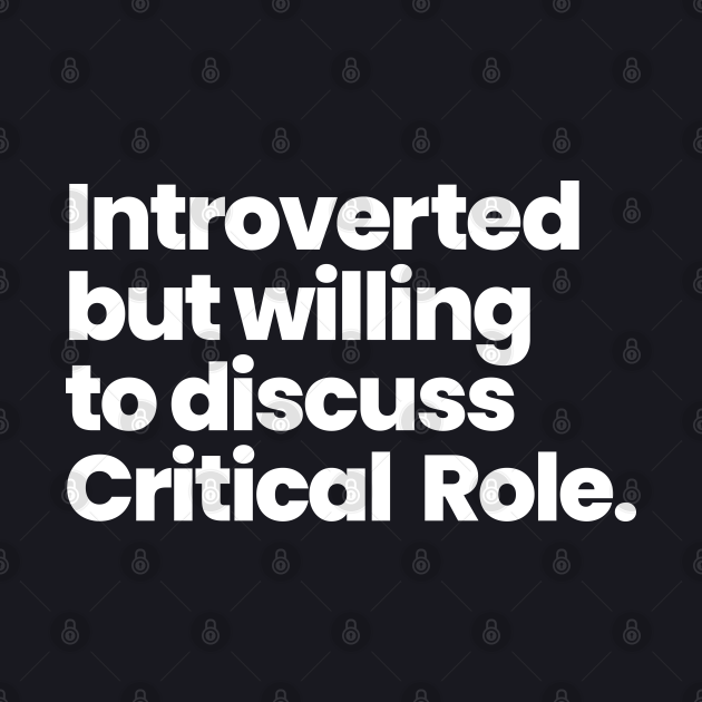 Introverted but willing to discuss Critical Role