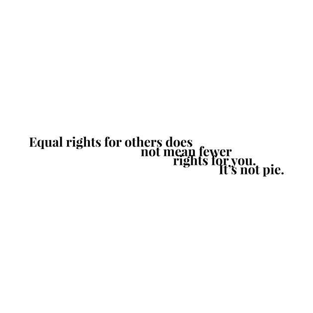 Equal rights for others does no mean fewer rights for you. It's not pie. Ver 1