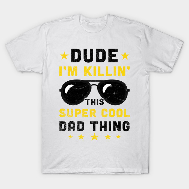 10a836b47 Fathers Day Gifts Dude I'm Killin' This Super Cool Dad Thing T-Shirt