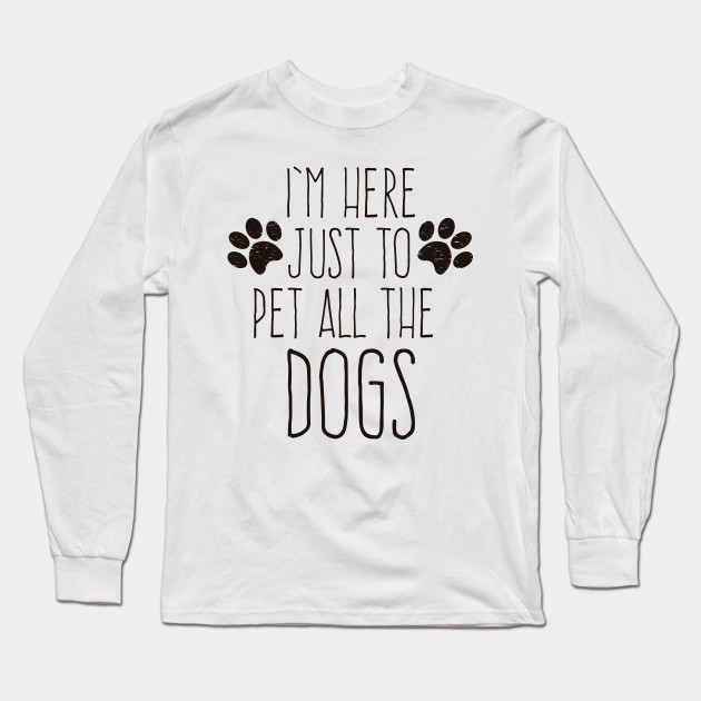 aea59481 I'm here just to pet all the dogs - Dog Lover - Long Sleeve T-Shirt ...