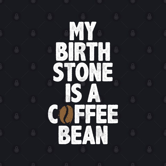 My Birth Stone Is A Coffee Bean Novelty Gift